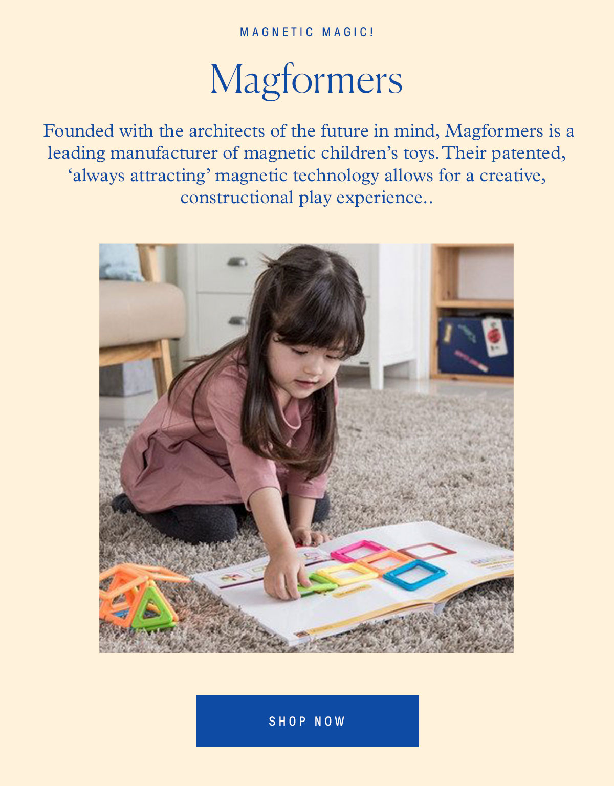 Magnetic Magic! Magformers Founded with the architects of the future in mind, Magformers is a leading manufacturer of magnetic children's toys. Through creativity, and their patented, 'always attracting' magnetic technology this line delivers a unique constructional play experience.