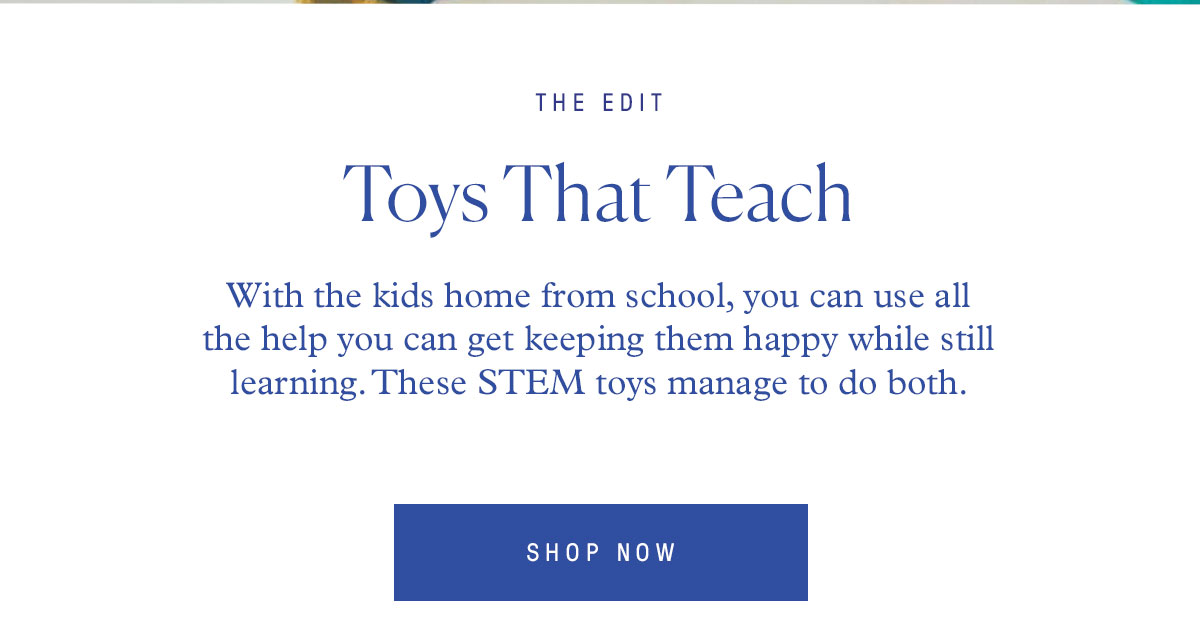 THE EDIT Toys That Teach With the kids home from school, you can use all the help you can get keeping them happy while still learning. These STEM toys manage to do both.
