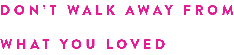 DON'T WALK AWAY FROM WHAT YOU LOVED