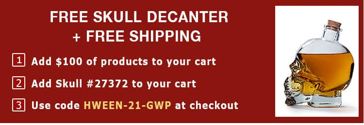 Free Skull Decanter + Free Shipping. 1) Add $100 of products to your cart 2) Add Skull #27372 to your cart, 3) Use code HWEEN-21-GWP at checkout*