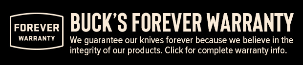 BUCK'S FOREVER WARRANTY We guarantee our knives forever because we believe in the integrity of our products. See complete warranty info here.
