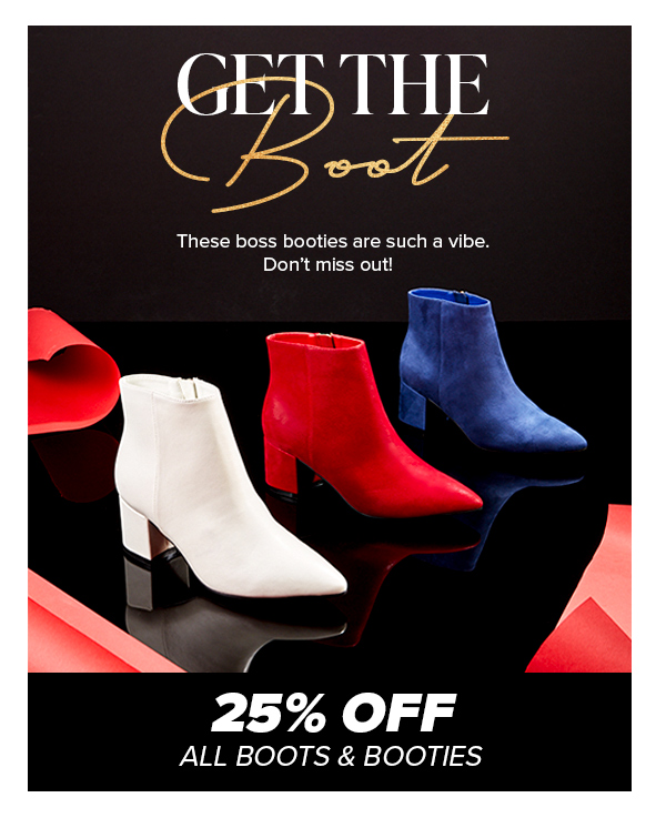 Get the Boot   25% Off All Boots & Booties