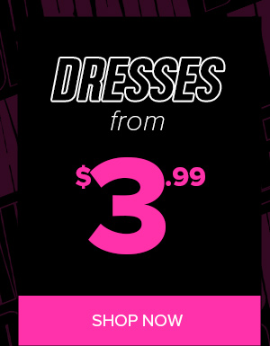 Dresses from $3.99