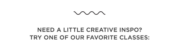 Need a little creative inspo? Try one of our favorite classes
