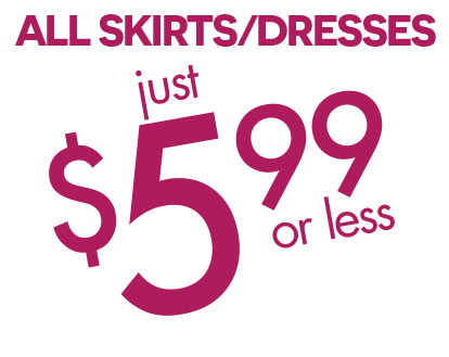 ALL SKIRTS/DRESSES $5.99 OR LESS